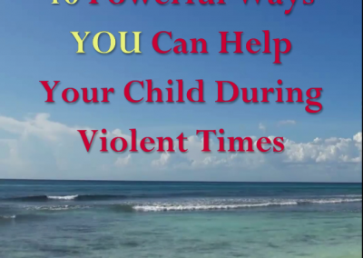 Ten Powerful Ways YOU Can Help Your Child During Violent Times